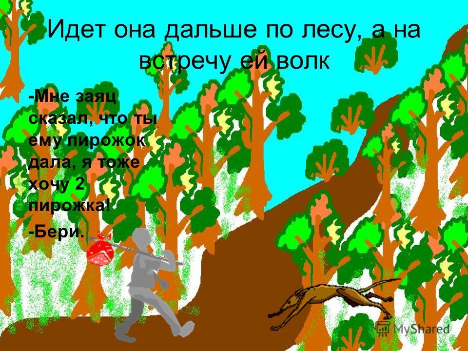 Идет она дальше по лесу, а на встречу ей волк -Мне заяц сказал, что ты ему пирожок дала, я тоже хочу 2 пирожка! -Бери.