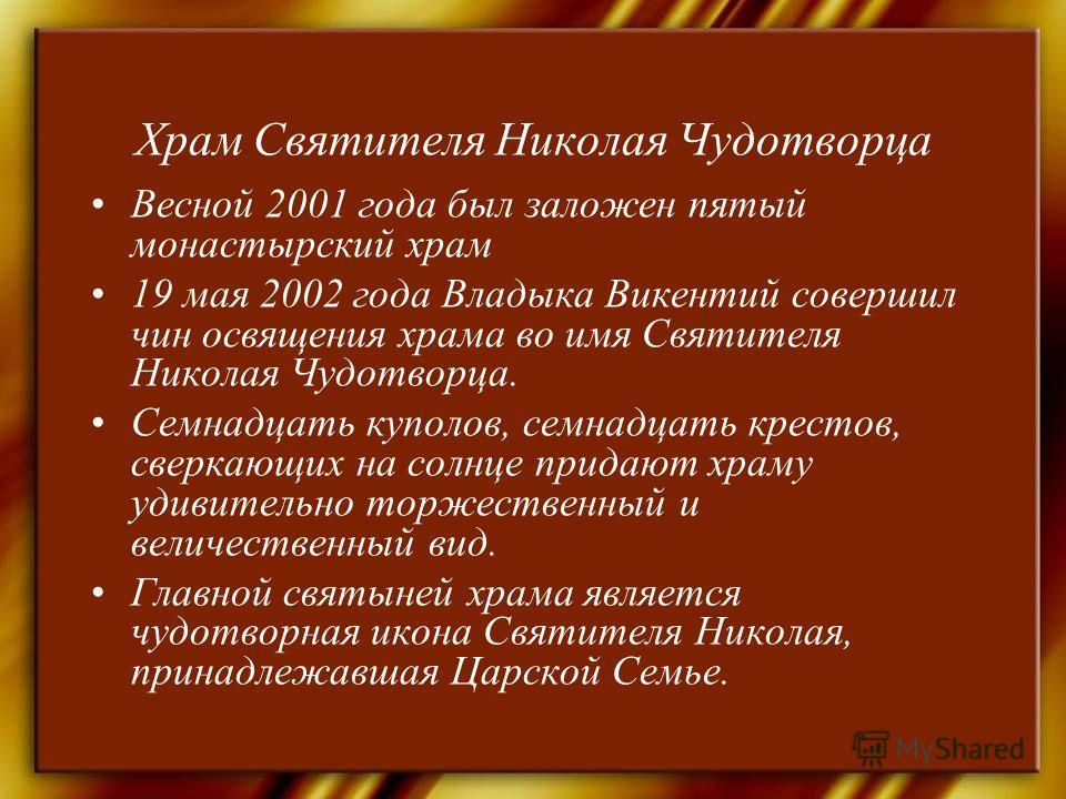 Храм Святителя Николая Чудотворца Весной 2001 года был заложен пятый монастырский храм 19 мая 2002 года Владыка Викентий совершил чин освящения храма во имя Святителя Николая Чудотворца. Семнадцать куполов, семнадцать крестов, сверкающих на солнце пр