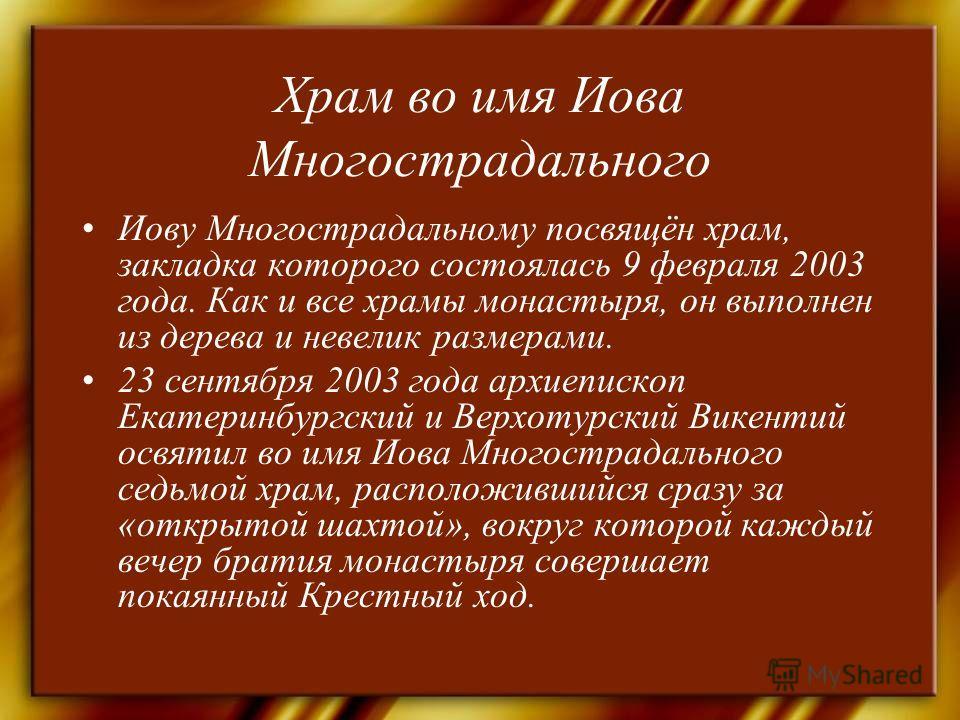 Храм во имя Иова Многострадального Иову Многострадальному посвящён храм, закладка которого состоялась 9 февраля 2003 года. Как и все храмы монастыря, он выполнен из дерева и невелик размерами. 23 сентября 2003 года архиепископ Екатеринбургский и Верх