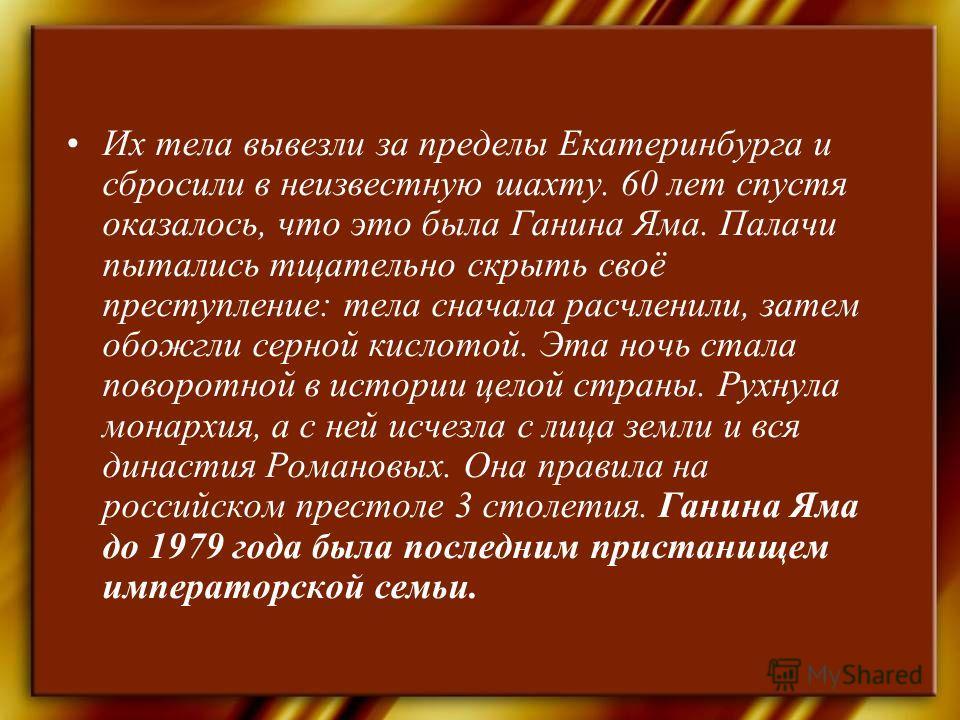 Их тела вывезли за пределы Екатеринбурга и сбросили в неизвестную шахту. 60 лет спустя оказалось, что это была Ганина Яма. Палачи пытались тщательно скрыть своё преступление: тела сначала расчленили, затем обожгли серной кислотой. Эта ночь стала пово