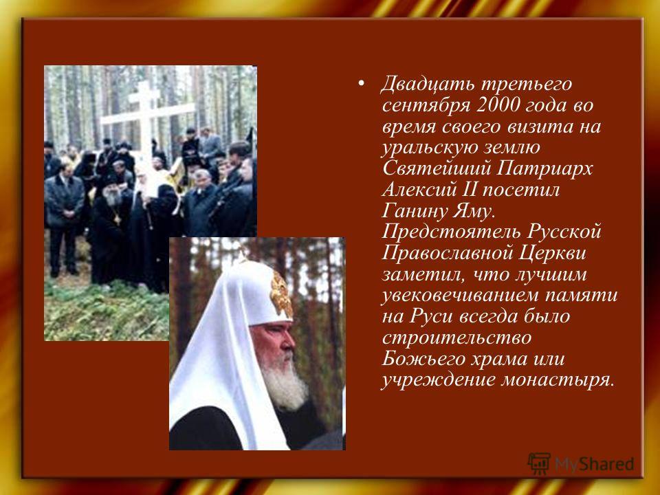 Двадцать третьего сентября 2000 года во время своего визита на уральскую землю Святейший Патриарх Алексий II посетил Ганину Яму. Предстоятель Русской Православной Церкви заметил, что лучшим увековечиванием памяти на Руси всегда было строительство Бож