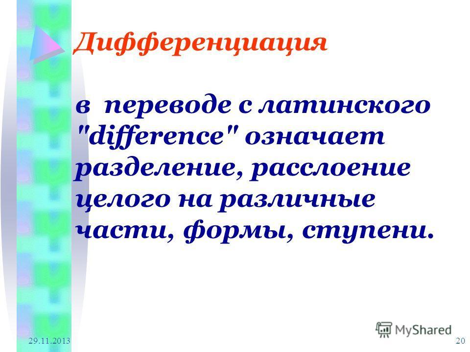 29.11.2013 20 Дифференциация в переводе с латинского difference означает разделение, расслоение целого на различные части, формы, ступени.
