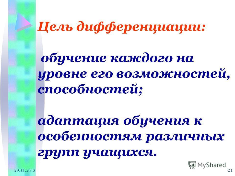 29.11.2013 21 Цель дифференциации: обучение каждого на уровне его возможностей, способностей; адаптация обучения к особенностям различных групп учащихся.
