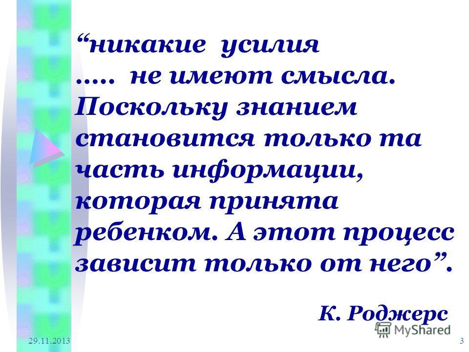29.11.2013 3 никакие усилия ….. не имеют смысла. Поскольку знанием становится только та часть информации, которая принята ребенком. А этот процесс зависит только от него. К. Роджерс