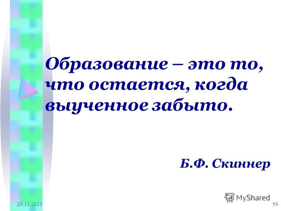 29.11.2013 59 Образование – это то, что остается, когда выученное забыто. Б.Ф. Скиннер