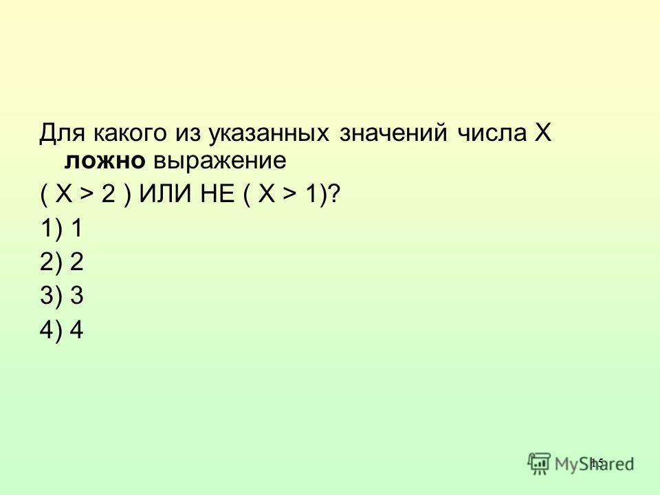 15 Для какого из указанных значений числа X ложно выражение ( X > 2 ) ИЛИ НЕ ( X > 1)? 1) 1 2) 2 3) 3 4) 4
