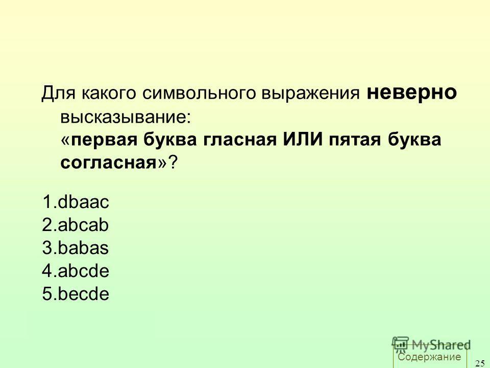 Содержание 25 Для какого символьного выражения неверно высказывание: «первая буква гласная ИЛИ пятая буква согласная»? 1.dbaac 2.abcab 3.babas 4.abcde 5.becde Ответ: 5