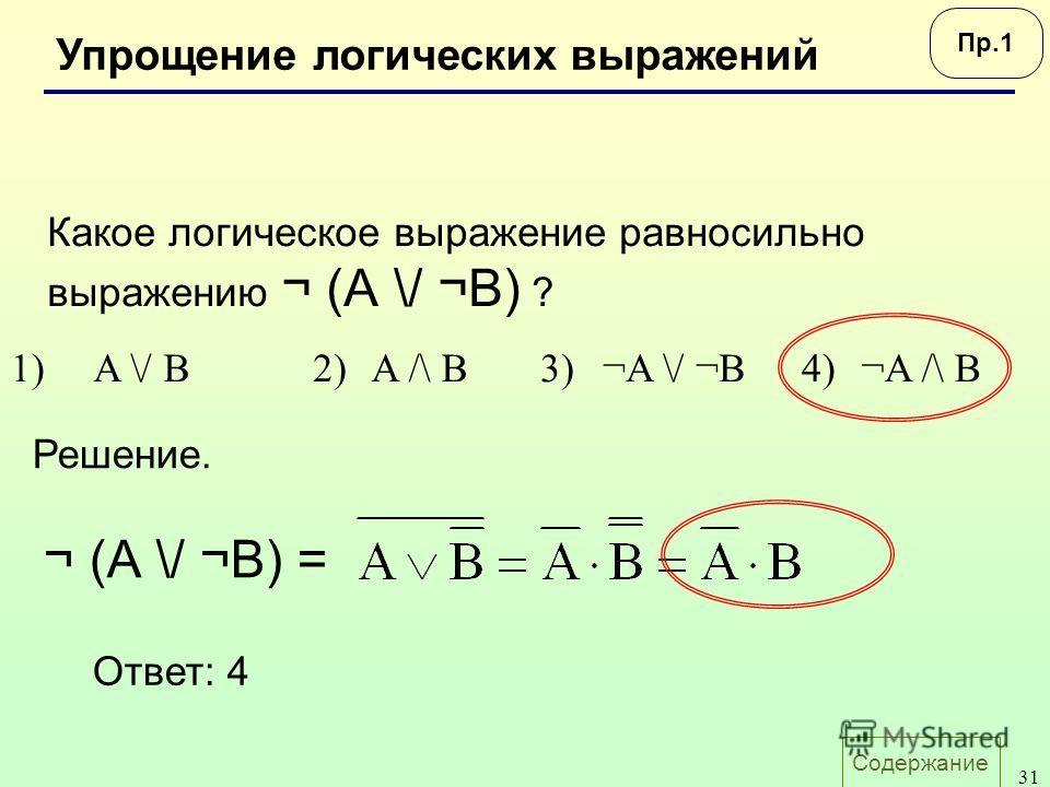 Содержание 31 Упрощение логических выражений Какое логическое выражение равносильно выражению ¬ (А \/ ¬B) ? 1)A \/ B2)A /\ B3)¬A \/ ¬B4)¬A /\ B Ответ: 4 Решение. ¬ (А \/ ¬B) = Пр.1