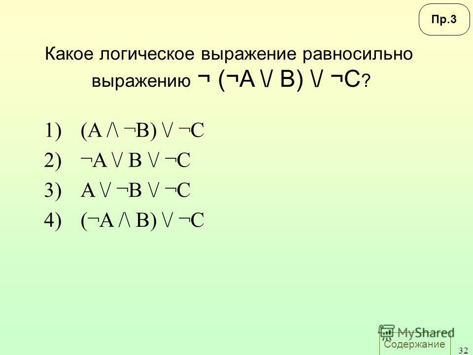 Содержание 32 Какое логическое выражение равносильно выражению ¬ (¬A \/ B) \/ ¬C ? 1)(A /\ ¬B) \/ ¬C 2)¬A \/ B \/ ¬C 3)A \/ ¬B \/ ¬C 4)(¬A /\ B) \/ ¬C Пр.3