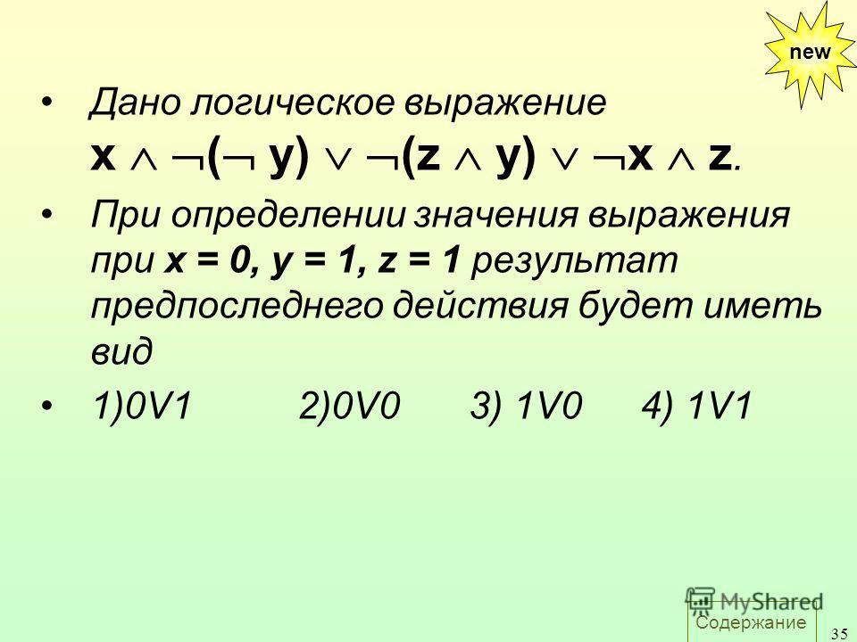 Содержание 35 new Дано логическое выражение х ( y) (z у) х z. При определении значения выражения при х = 0, у = 1, z = 1 результат предпоследнего действия будет иметь вид 1)0V1 2)0V03) 1V04) 1V1