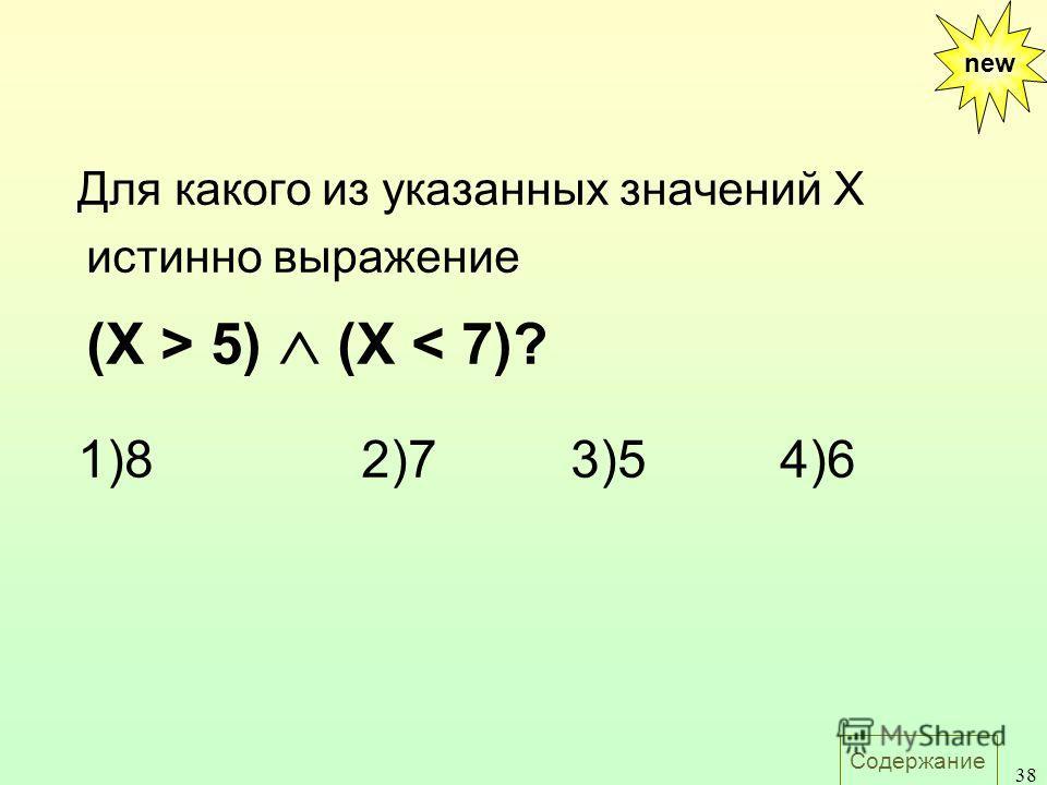 Содержание 38 Для какого из указанных значений X истинно выражение (X > 5) (X < 7)? 1)82)73)54)6 new