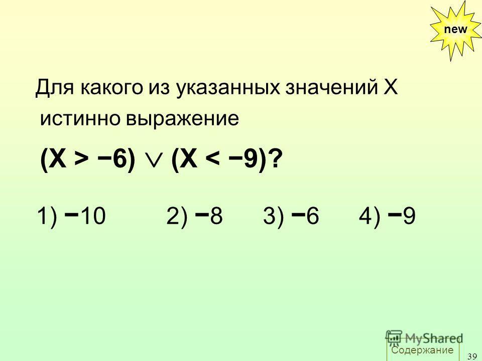 Содержание 39 Для какого из указанных значений X истинно выражение (X > 6) (X < 9)? 1) 102) 83) 64) 9 new