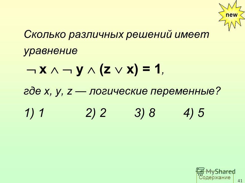 Содержание 41 new Сколько различных решений имеет уравнение х y (z x) = 1, где х, у, z логические переменные? 1) 12) 23) 84) 5 new