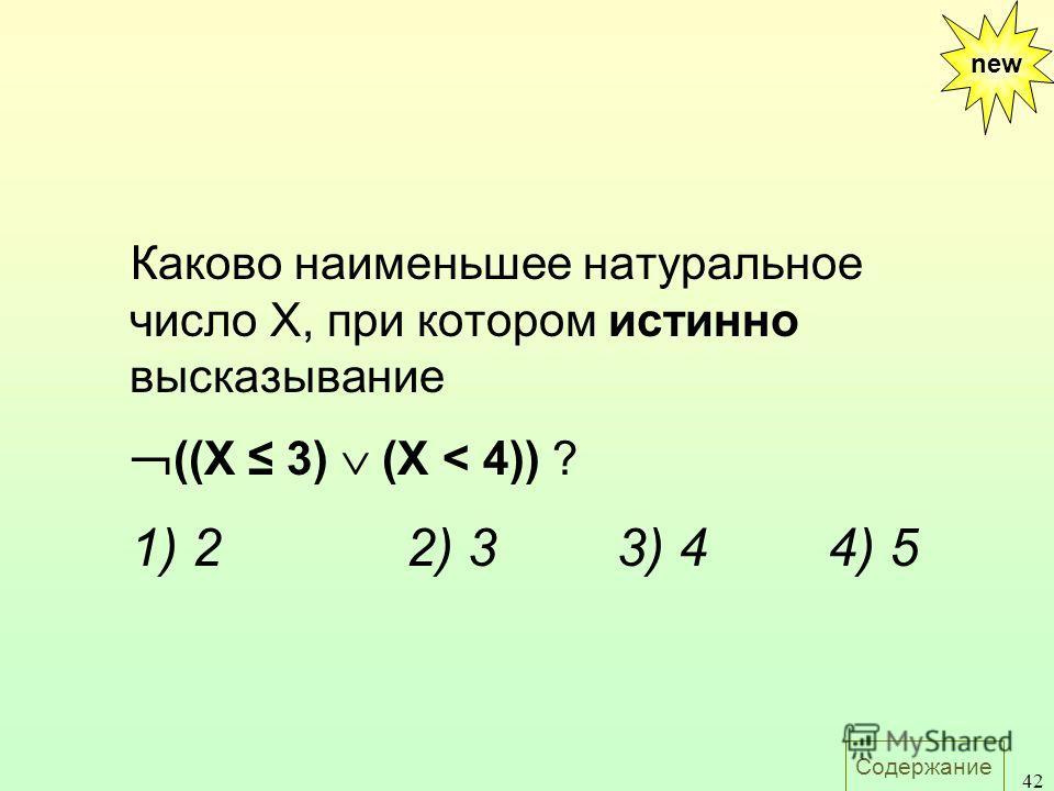 Содержание 42 Каково наименьшее натуральное число X, при котором истинно высказывание ((X 3) (X < 4)) ? 1) 22) 33) 44) 5 new