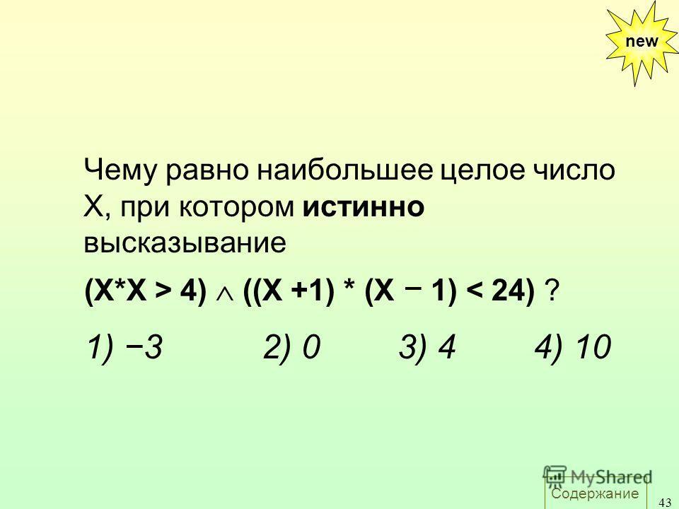 Содержание 43 Чему равно наибольшее целое число X, при котором истинно высказывание (X*X > 4) ((X +1) * (X 1) < 24) ? 1) 32) 03) 44) 10 new