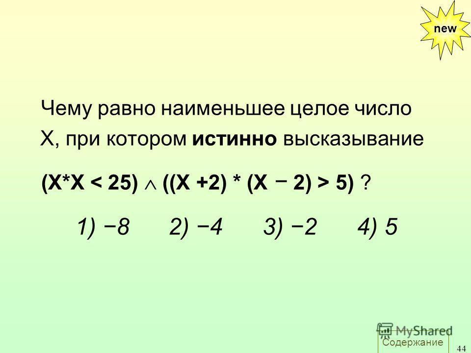 Содержание 44 Чему равно наименьшее целое число X, при котором истинно высказывание (X*X 5) ? 1) 82) 43) 24) 5 new