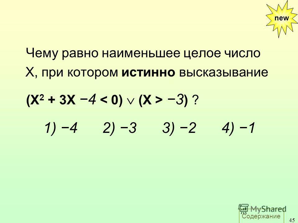 Содержание 45 Чему равно наименьшее целое число X, при котором истинно высказывание (X 2 + 3X 4 3 ) ? 1) 42) 33) 24) 1 new
