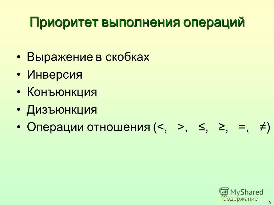 Содержание 6 Приоритет выполнения операций Выражение в скобках Инверсия Конъюнкция Дизъюнкция Операции отношения (,,, =, )