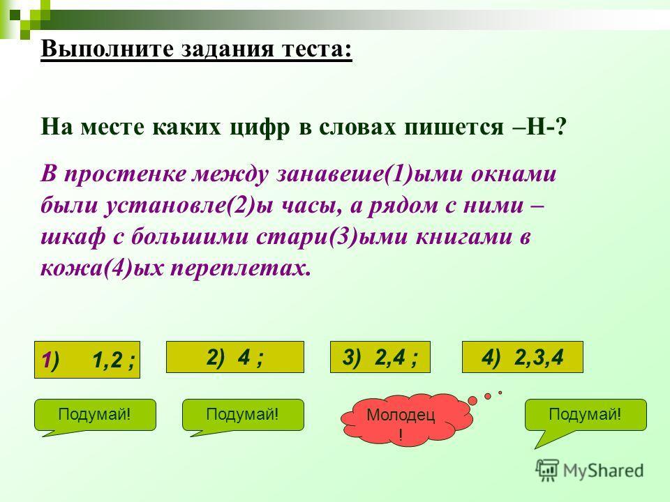Выполните задания теста: На месте каких цифр в словах пишется –Н-? В простенке между занавеше(1)ыми окнами были установле(2)ы часы, а рядом с ними – шкаф с большими стари(3)ыми книгами в кожа(4)ых переплетах. Подумай! Молодец ! 1) 1,2 ; 2) 4 ;3) 2,4