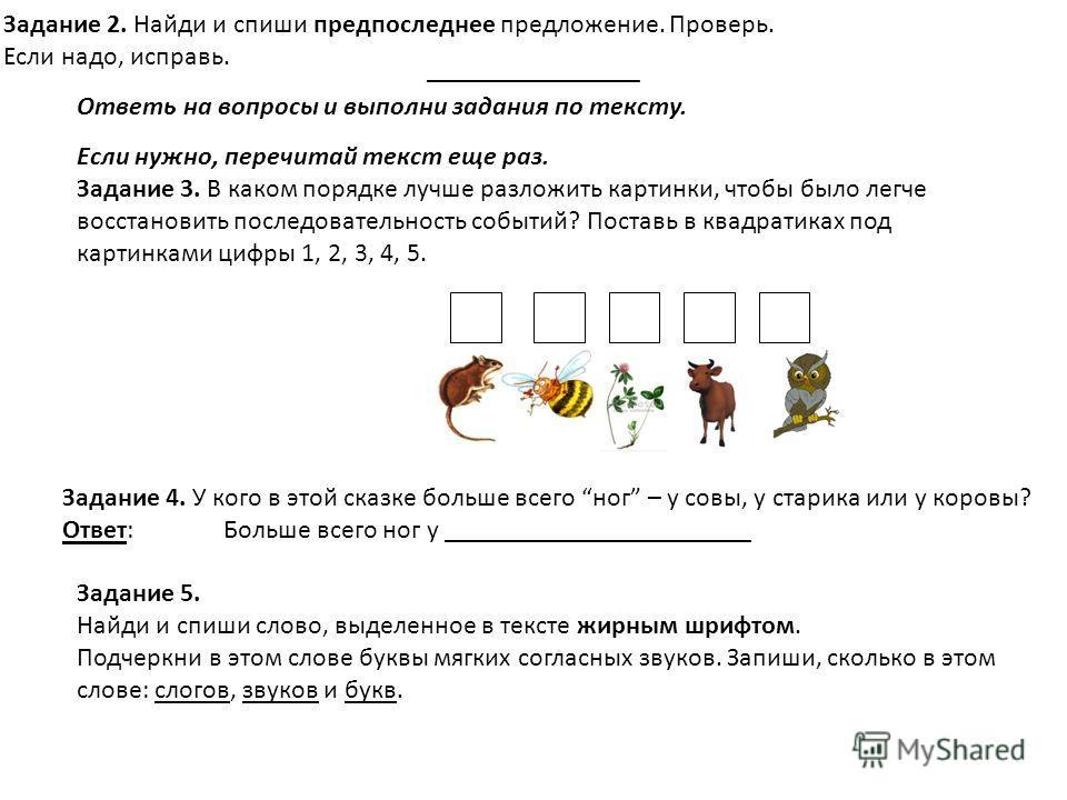 Задание 2. Найди и спиши предпоследнее предложение. Проверь. Если надо, исправь. Ответь на вопросы и выполни задания по тексту. Если нужно, перечитай текст еще раз. Задание 3. В каком порядке лучше разложить картинки, чтобы было легче восстановить по
