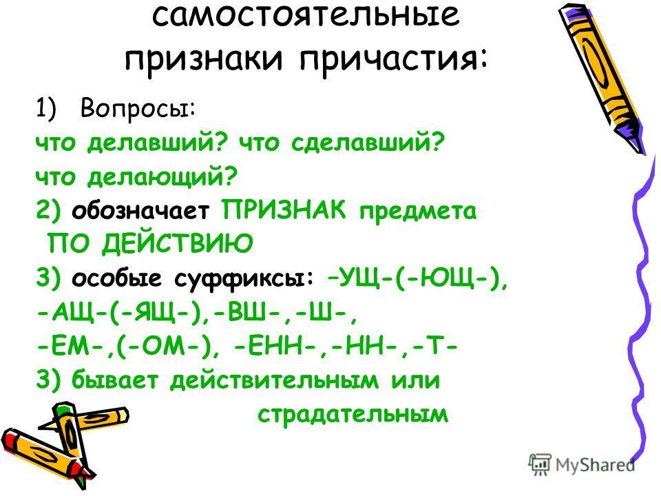 самостоятельные признаки причастия: 1)Вопросы: что делавший? что сделавший? что делающий? 2) обозначает ПРИЗНАК предмета ПО ДЕЙСТВИЮ 3) особые суффиксы: –УЩ-(-ЮЩ-), -АЩ-(-ЯЩ-),-ВШ-,-Ш-, -ЕМ-,(-ОМ-), -ЕНН-,-НН-,-Т- 3) бывает действительным или страдат
