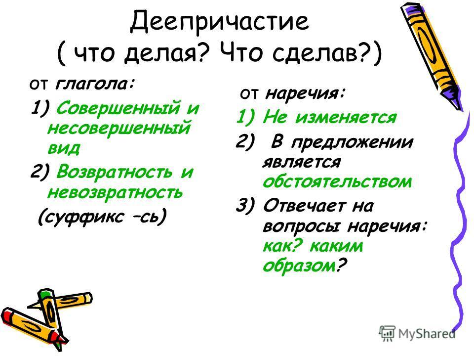 Деепричастие ( что делая? Что сделав?) от глагола: 1) Совершенный и несовершенный вид 2) Возвратность и невозвратность (суффикс –сь) от наречия: 1)Не изменяется 2) В предложении является обстоятельством 3)Отвечает на вопросы наречия: как? каким образ