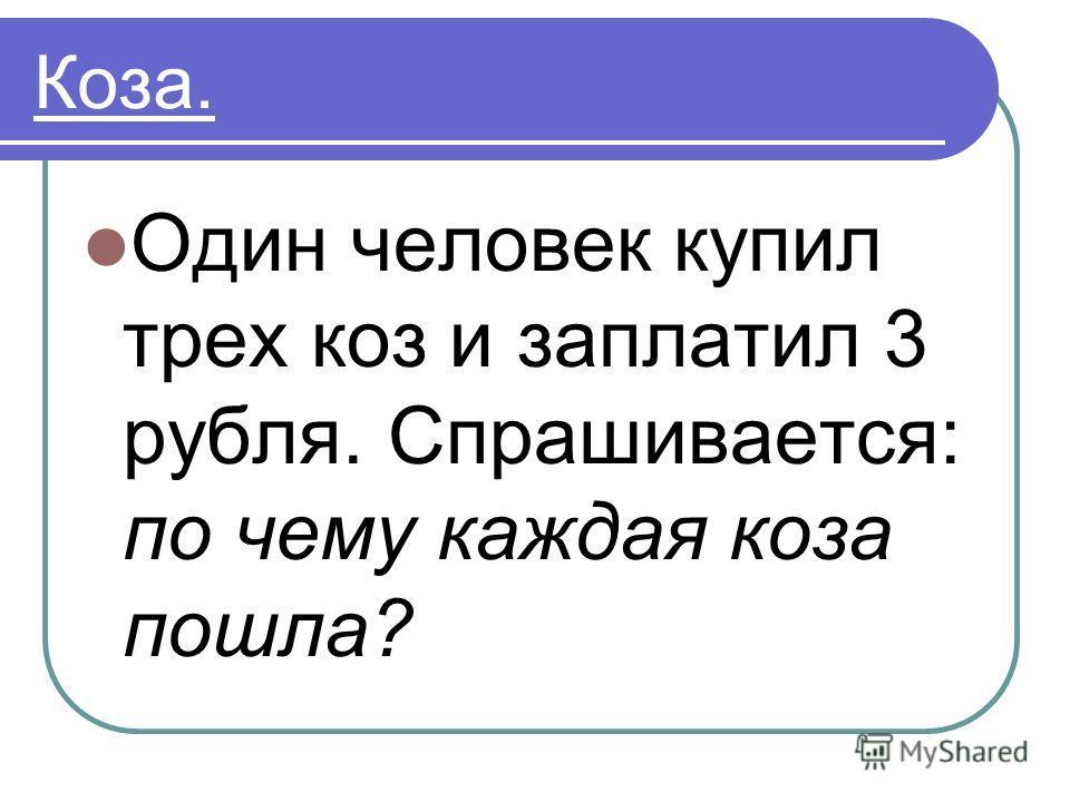 Коза. Один человек купил трех коз и заплатил 3 рубля. Спрашивается: по чему каждая коза пошла?