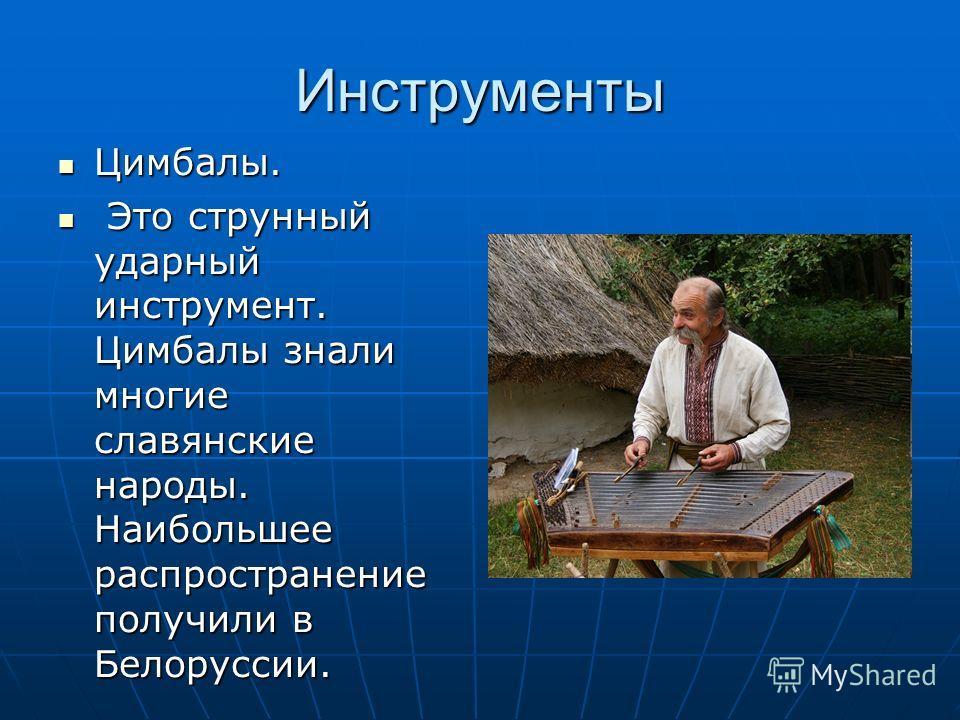 Инструменты Цимбалы. Цимбалы. Это струнный ударный инструмент. Цимбалы знали многие славянские народы. Наибольшее распространение получили в Белоруссии. Это струнный ударный инструмент. Цимбалы знали многие славянские народы. Наибольшее распространен