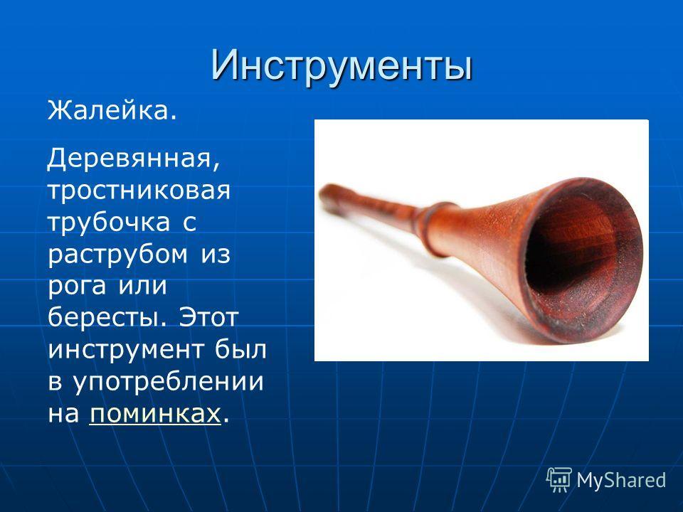 Инструменты Жалейка. Деревянная, тростниковая трубочка с раструбом из рога или бересты. Этот инструмент был в употреблении на поминках.поминках