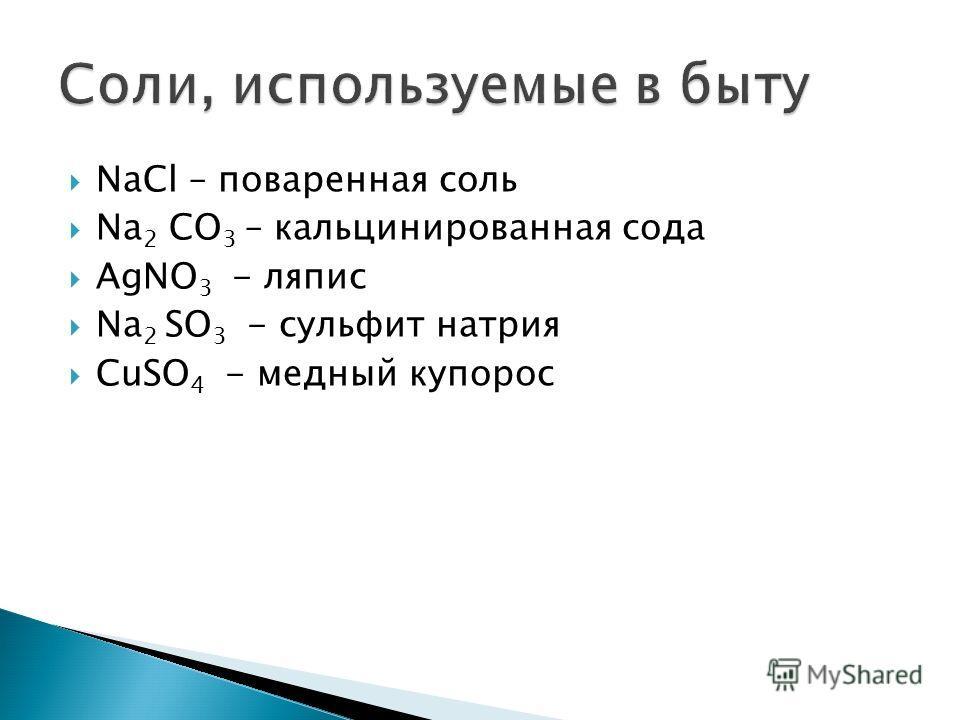 NaCl – поваренная соль Na 2 CO 3 – кальцинированная сода AgNO 3 - ляпис Na 2 SO 3 - сульфит натрия CuSO 4 - медный купорос