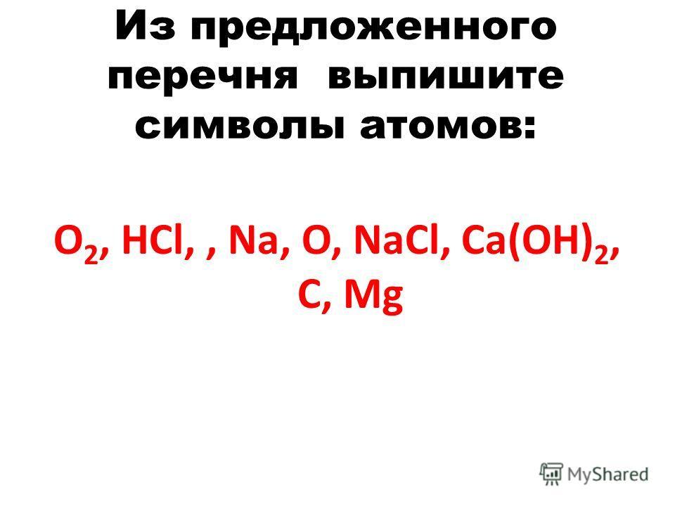 Из предложенного перечня выпишите символы атомов: O 2, HCl,, Na, O, NaCl, Ca(OH) 2, C, Mg