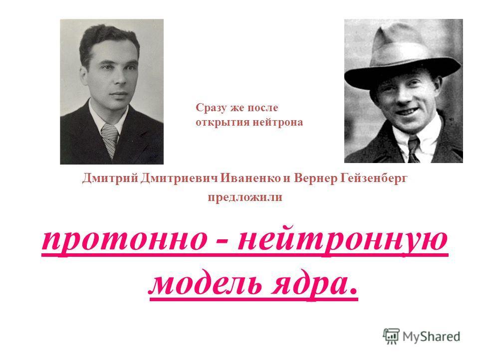 Дмитрий Дмитриевич Иваненко и Вернер Гейзенберг предложили протонно - нейтронную модель ядра. Сразу же после открытия нейтрона