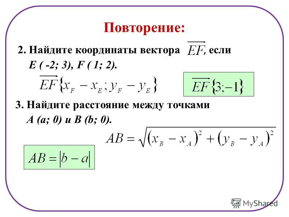 Повторение: 2. Найдите координаты вектора, если Е ( -2; 3), F ( 1; 2). 3. Найдите расстояние между точками А (а; 0) и В (b; 0).