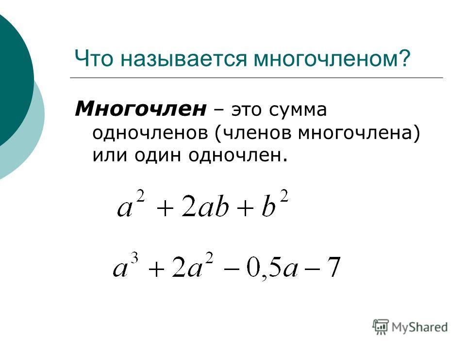 Что называется многочленом? Многочлен – это сумма одночленов (членов многочлена) или один одночлен.