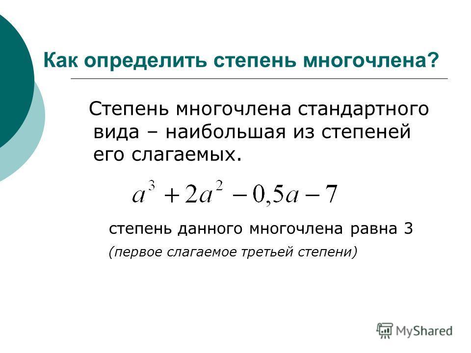 Как определить степень многочлена? Степень многочлена стандартного вида – наибольшая из степеней его слагаемых. степень данного многочлена равна 3 (первое слагаемое третьей степени)