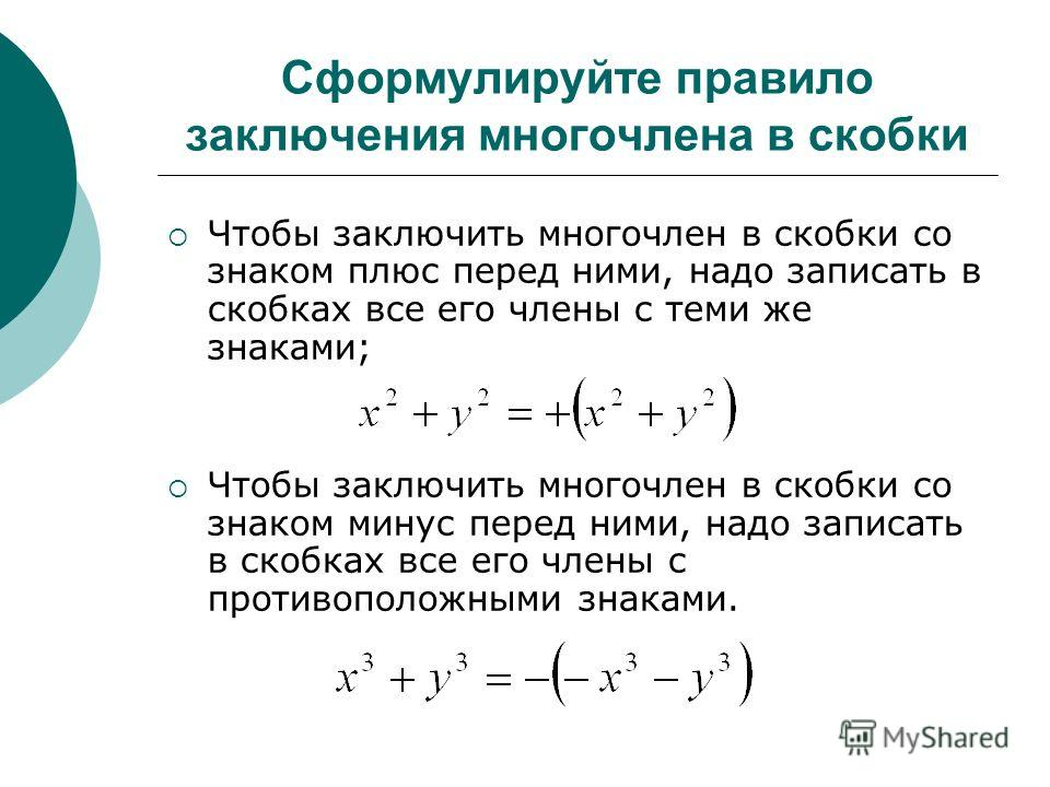 Сформулируйте правило заключения многочлена в скобки Чтобы заключить многочлен в скобки со знаком плюс перед ними, надо записать в скобках все его члены с теми же знаками; Чтобы заключить многочлен в скобки со знаком минус перед ними, надо записать в