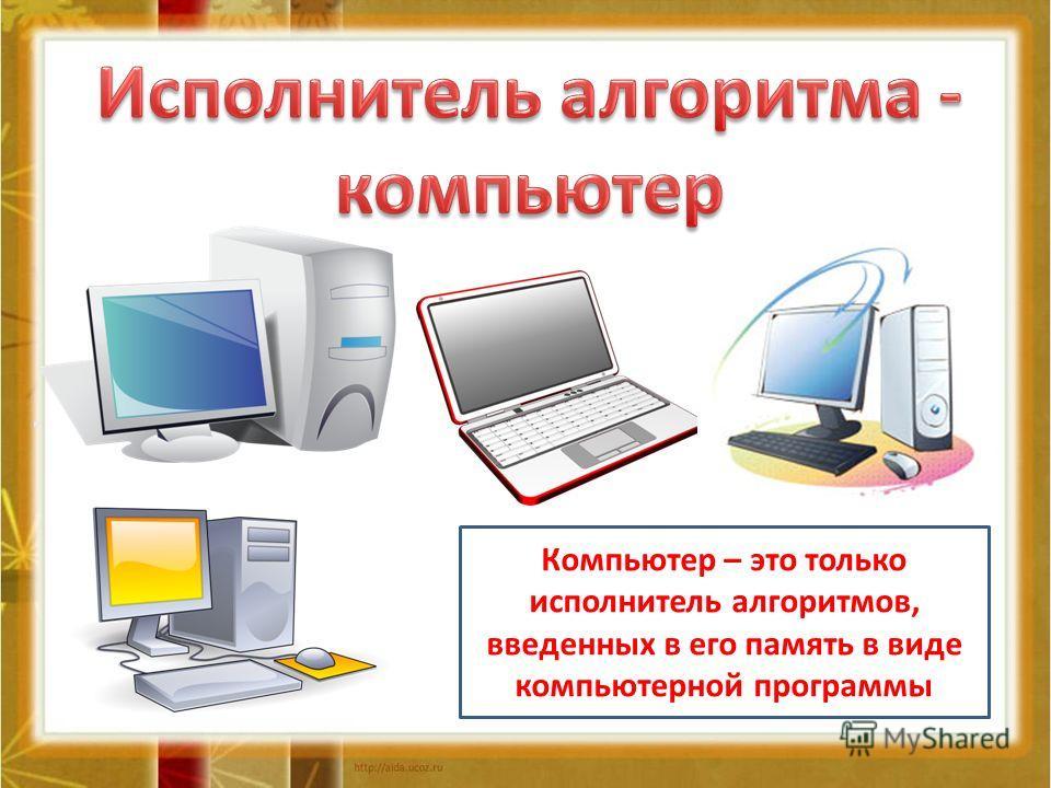 Компьютер – это только исполнитель алгоритмов, введенных в его память в виде компьютерной программы