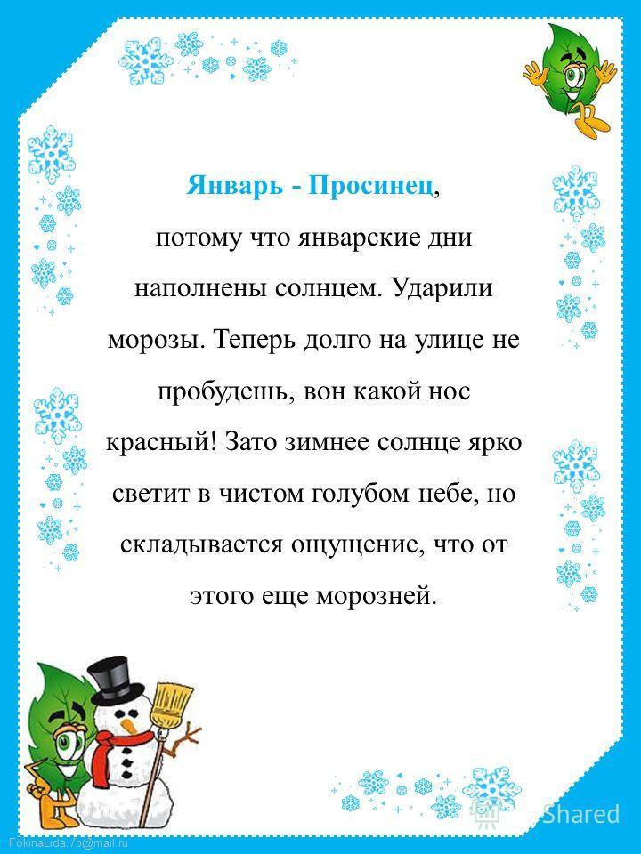 FokinaLida.75@mail.ru Январь - Просинец, потому что январские дни наполнены солнцем. Ударили морозы. Теперь долго на улице не пробудешь, вон какой нос красный! Зато зимнее солнце ярко светит в чистом голубом небе, но складывается ощущение, что от это