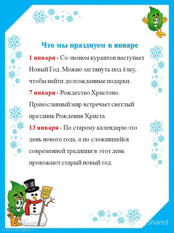 FokinaLida.75@mail.ru Что мы празднуем в январе 1 января - Со звоном курантов наступает Новый Год. Можно заглянуть под ёлку, чтобы найти долгожданные подарки. 7 января - Рождество Христово. Православный мир встречает светлый праздник Рождения Христа.