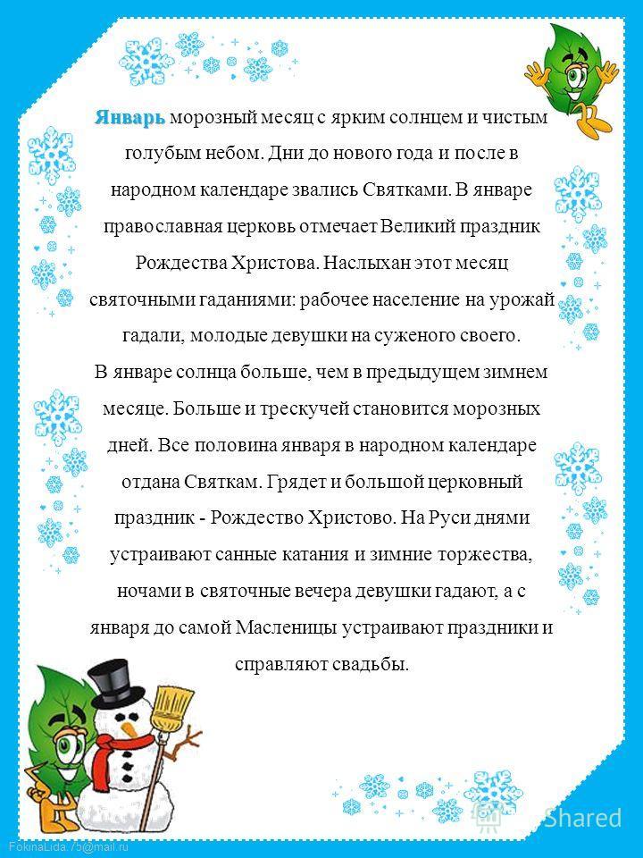 FokinaLida.75@mail.ru Январь Январь морозный месяц с ярким солнцем и чистым голубым небом. Дни до нового года и после в народном календаре звались Святками. В январе православная церковь отмечает Великий праздник Рождества Христова. Наслыхан этот мес