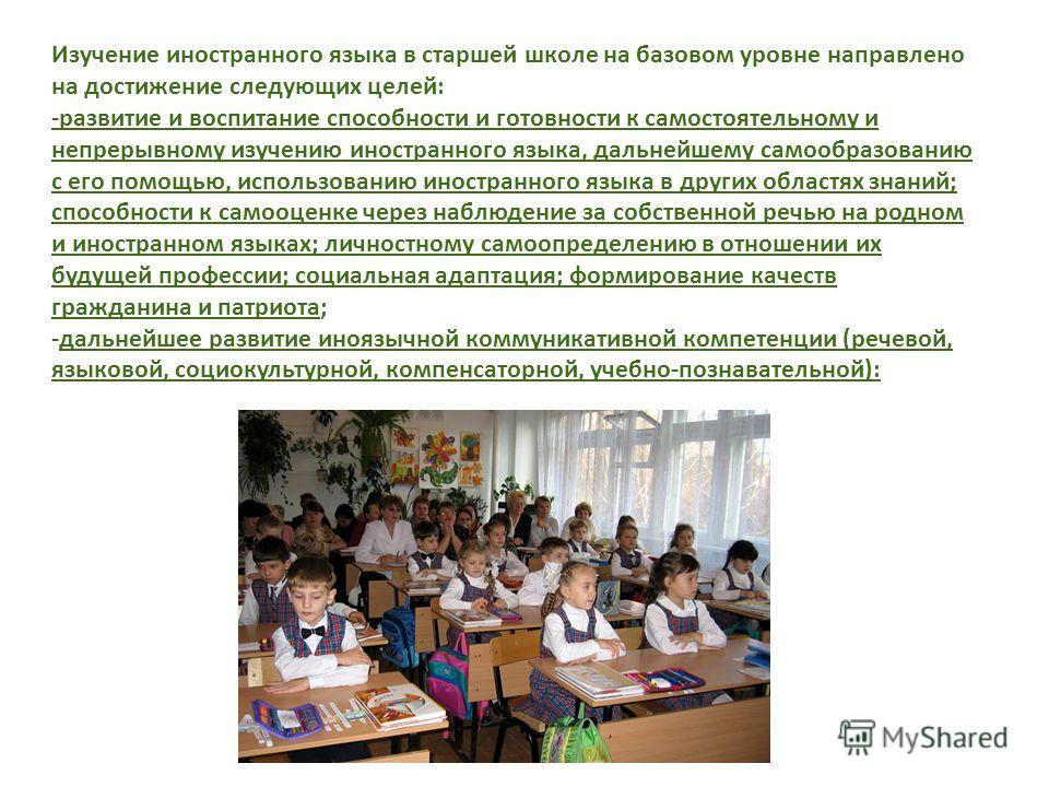 Изучение иностранного языка в старшей школе на базовом уровне направлено на достижение следующих целей: -развитие и воспитание способности и готовности к самостоятельному и непрерывному изучению иностранного языка, дальнейшему самообразованию с его п