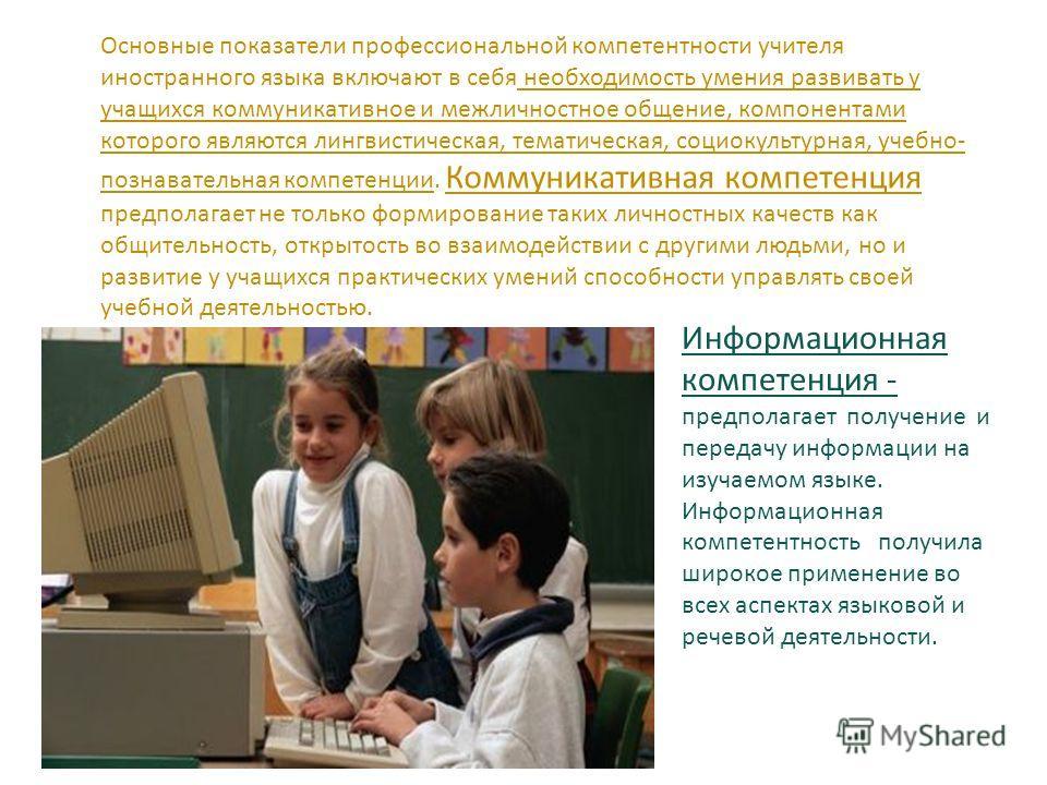 Основные показатели профессиональной компетентности учителя иностранного языка включают в себя необходимость умения развивать у учащихся коммуникативное и межличностное общение, компонентами которого являются лингвистическая, тематическая, социокульт