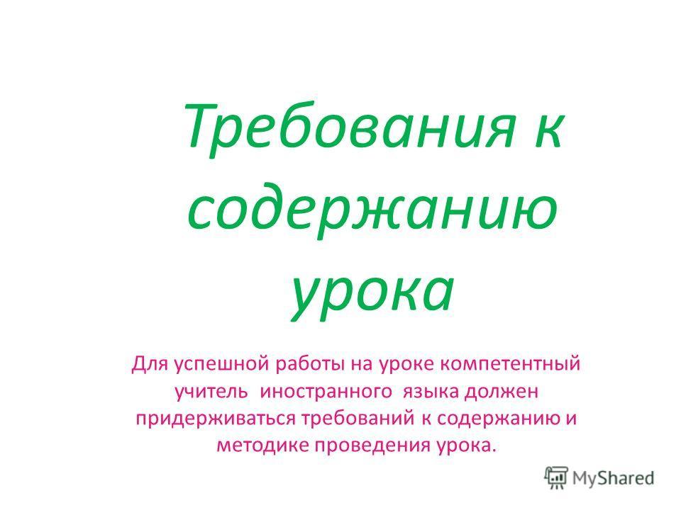 Требования к содержанию урока Для успешной работы на уроке компетентный учитель иностранного языка должен придерживаться требований к содержанию и методике проведения урока.