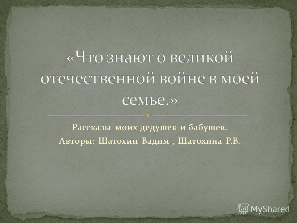 Рассказы моих дедушек и бабушек. Авторы: Шатохин Вадим, Шатохина Р.В.