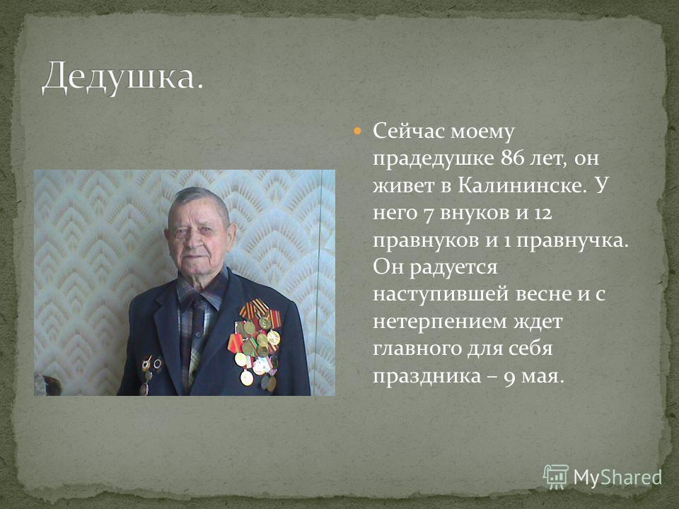 Сейчас моему прадедушке 86 лет, он живет в Калининске. У него 7 внуков и 12 правнуков и 1 правнучка. Он радуется наступившей весне и с нетерпением ждет главного для себя праздника – 9 мая.