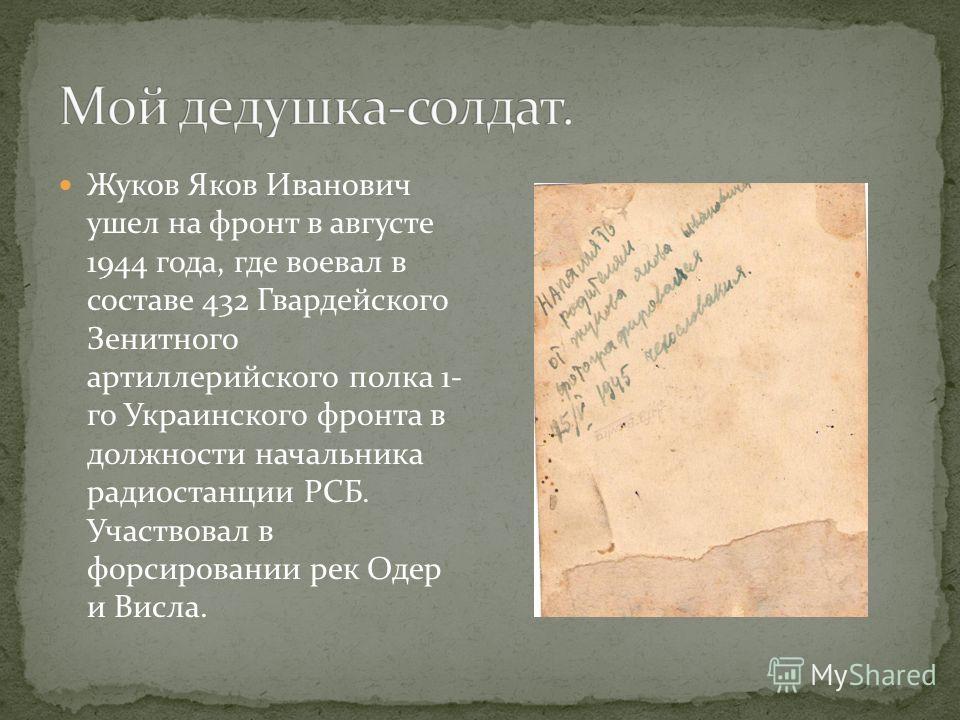 Жуков Яков Иванович ушел на фронт в августе 1944 года, где воевал в составе 432 Гвардейского Зенитного артиллерийского полка 1- го Украинского фронта в должности начальника радиостанции РСБ. Участвовал в форсировании рек Одер и Висла.