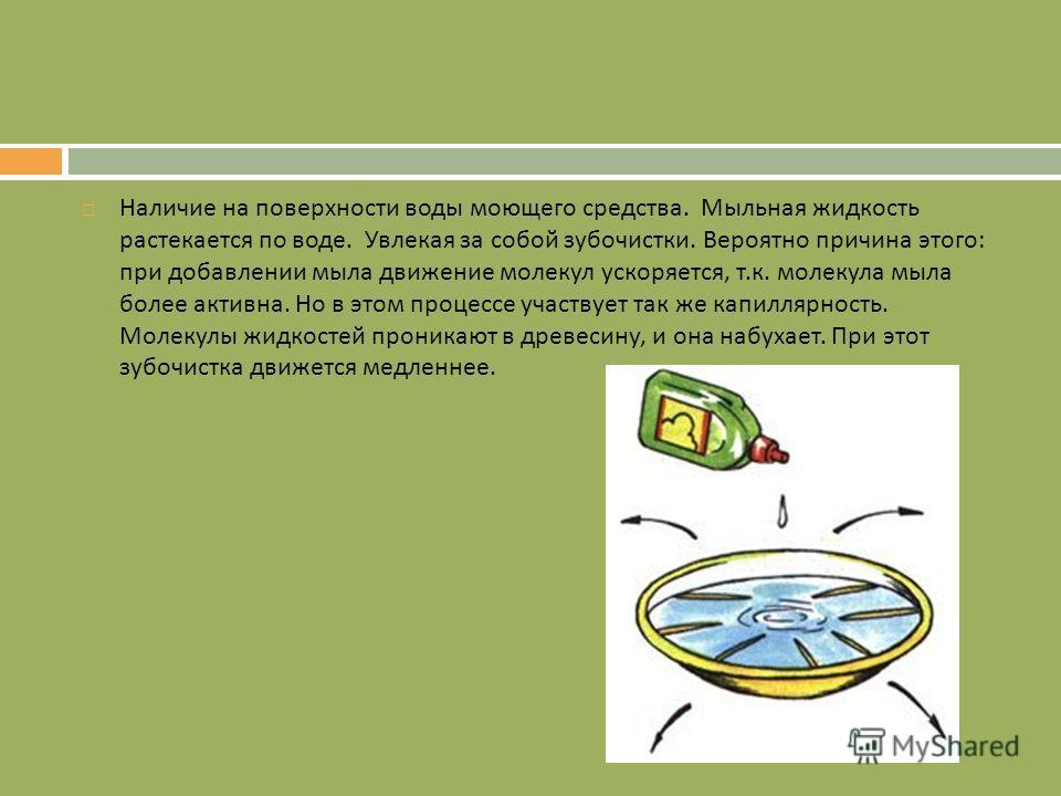 Наличие на поверхности воды моющего средства. Мыльная жидкость растекается по воде. Увлекая за собой зубочистки. Вероятно причина этого : при добавлении мыла движение молекул ускоряется, т. к. молекула мыла более активна. Но в этом процессе участвует
