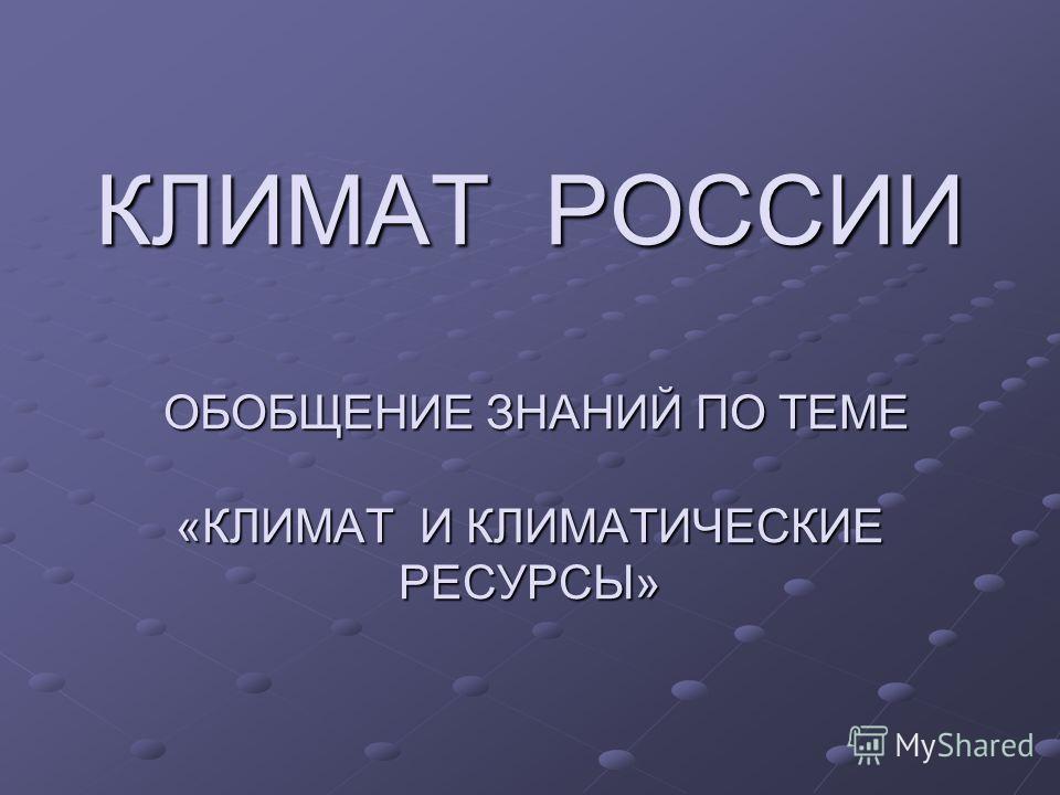 КЛИМАТ РОССИИ ОБОБЩЕНИЕ ЗНАНИЙ ПО ТЕМЕ «КЛИМАТ И КЛИМАТИЧЕСКИЕ РЕСУРСЫ»