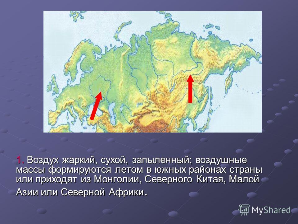 1. Воздух жаркий, сухой, запыленный; воздушные массы формируются летом в южных районах страны или приходят из Монголии, Северного Китая, Малой Азии или Северной Африки.