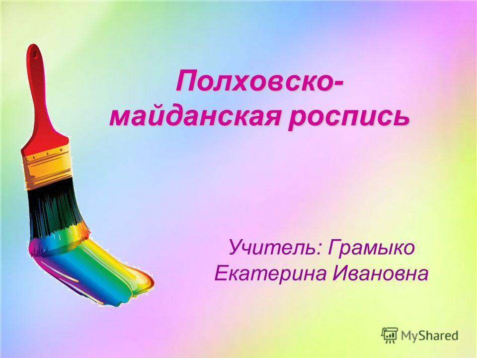 Полховско- майданская роспись Учитель: Грамыко Екатерина Ивановна